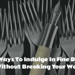 6 Ways To Indulge In Fine Dining