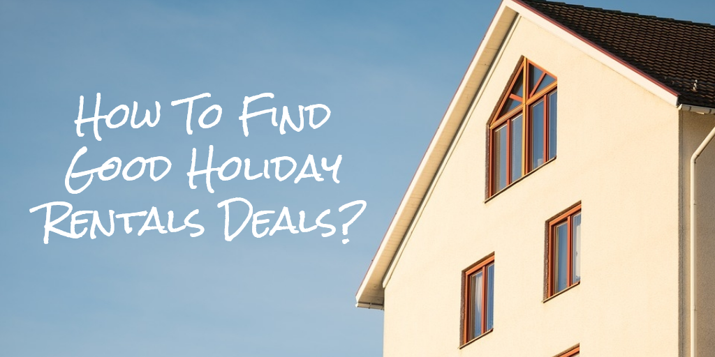 How To Find Good Holiday Rentals Deals